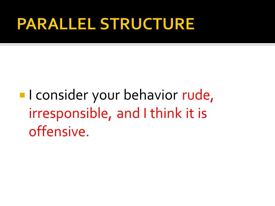 PARALLEL STRUCTURE I consider your behavior rude, irresponsible, and I think it is offensive.