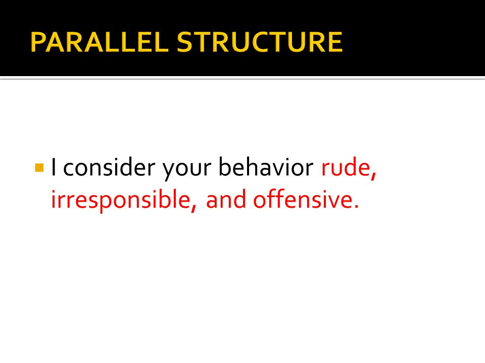 PARALLEL STRUCTURE I consider your behavior rude, irresponsible, and offensive.