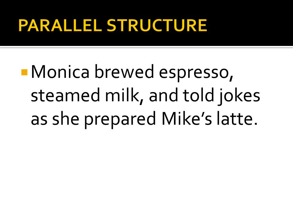 PARALLEL STRUCTURE Monica brewed espresso, steamed milk, and told jokes as she prepared Mike's latte.