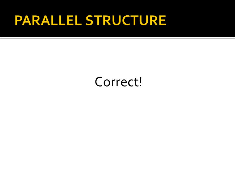 PARALLEL STRUCTURE Correct!