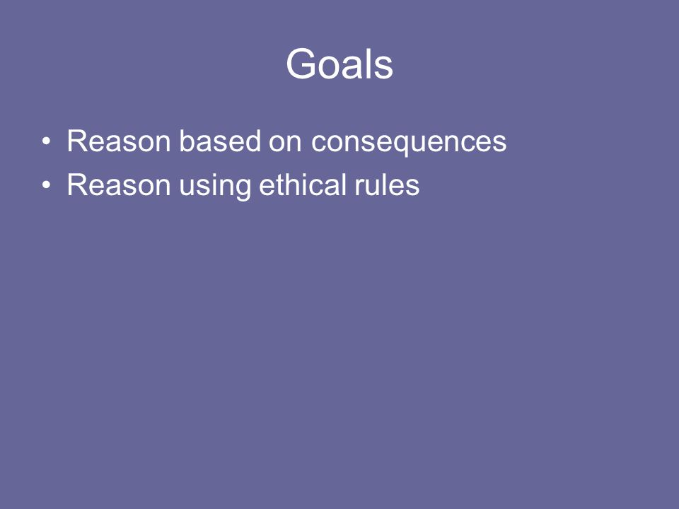 Goals Reason based on consequences Reason using ethical rules