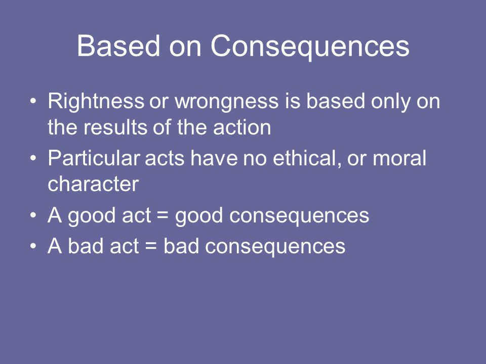 Based on Consequences Rightness or wrongness is based only on the results of the action. Particular acts have no ethical, or moral character.