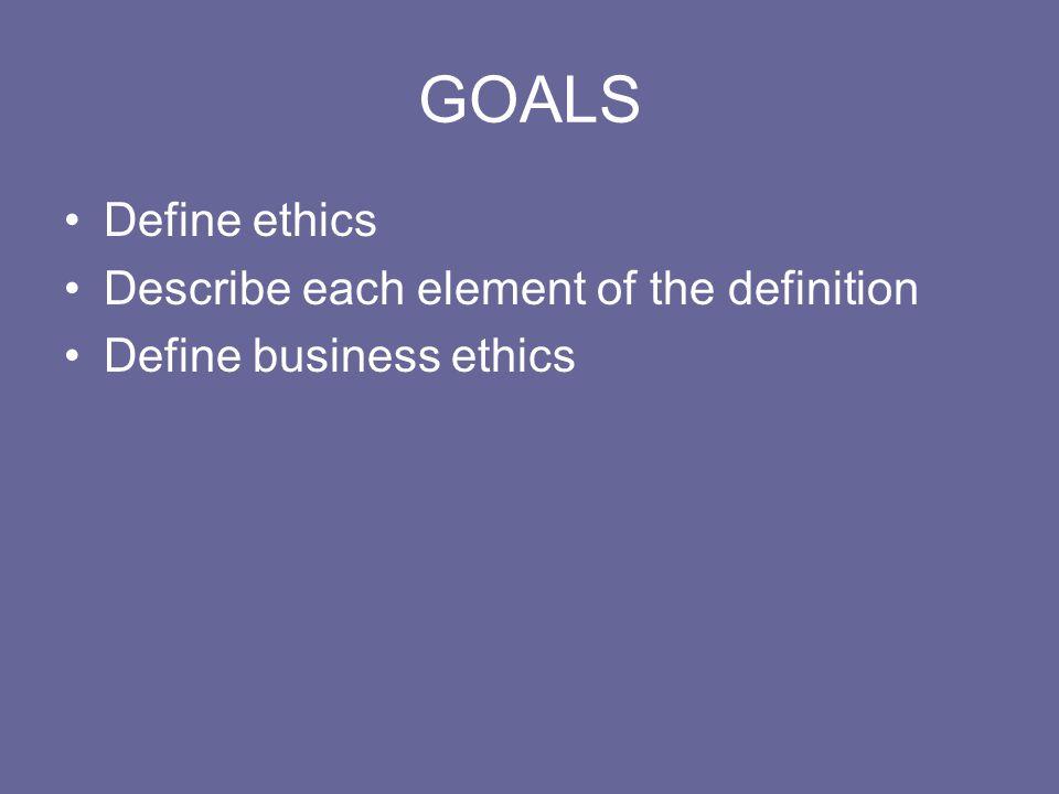 GOALS Define ethics Describe each element of the definition