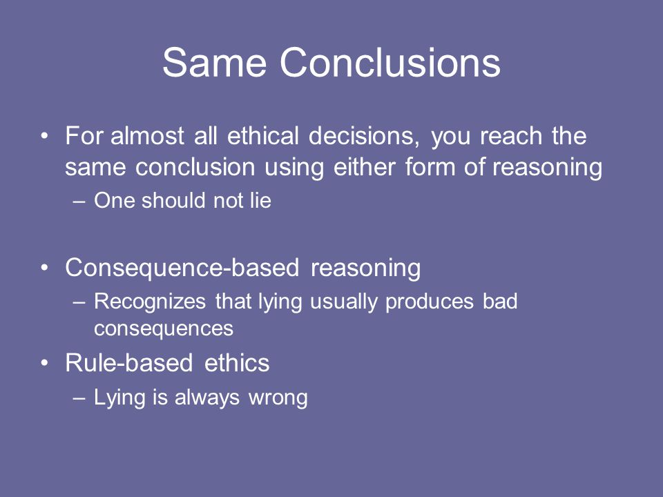 Same Conclusions For almost all ethical decisions, you reach the same conclusion using either form of reasoning.