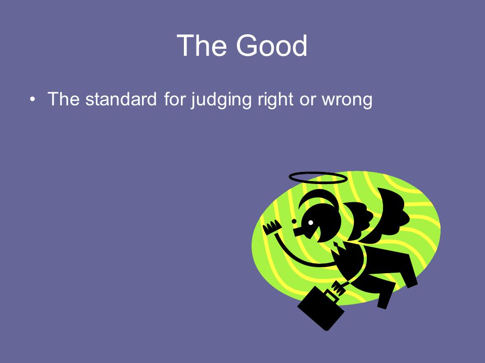 The Good The standard for judging right or wrong