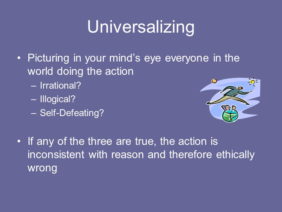 Universalizing Picturing in your mind's eye everyone in the world doing the action. Irrational Illogical