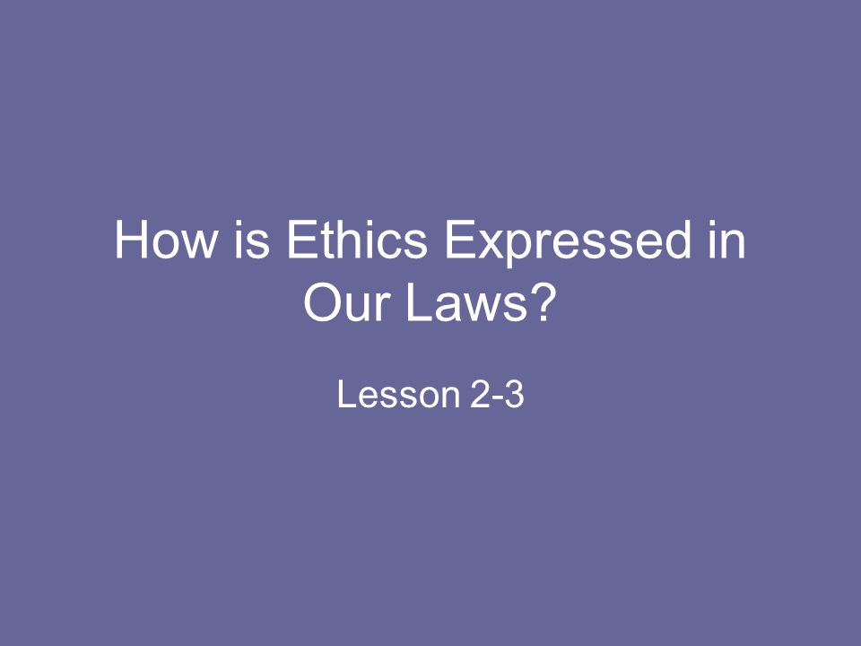 How is Ethics Expressed in Our Laws
