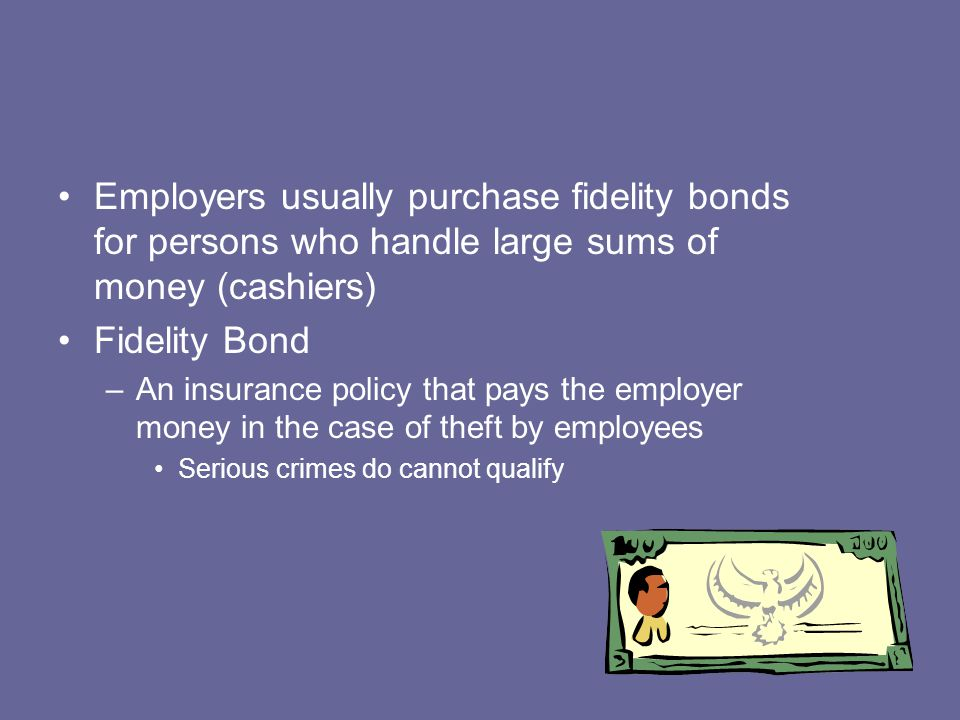Employers usually purchase fidelity bonds for persons who handle large sums of money (cashiers)