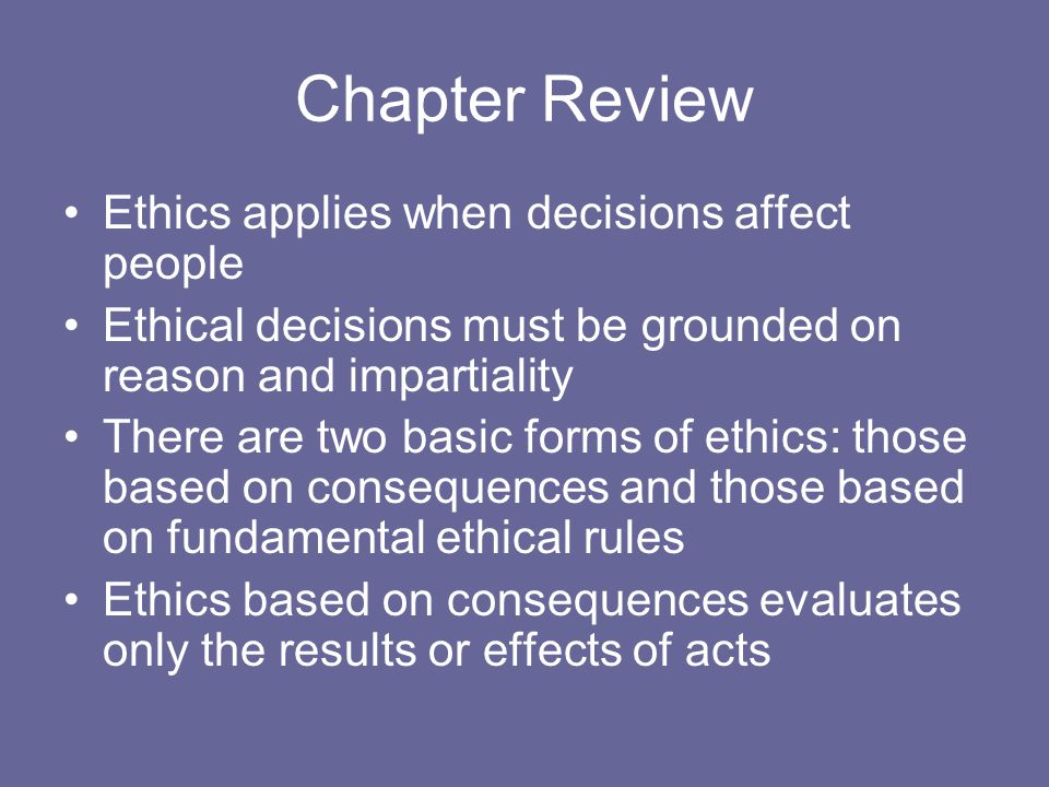 Chapter Review Ethics applies when decisions affect people