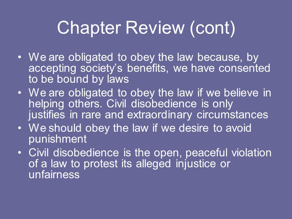 Chapter Review (cont) We are obligated to obey the law because, by accepting society's benefits, we have consented to be bound by laws.