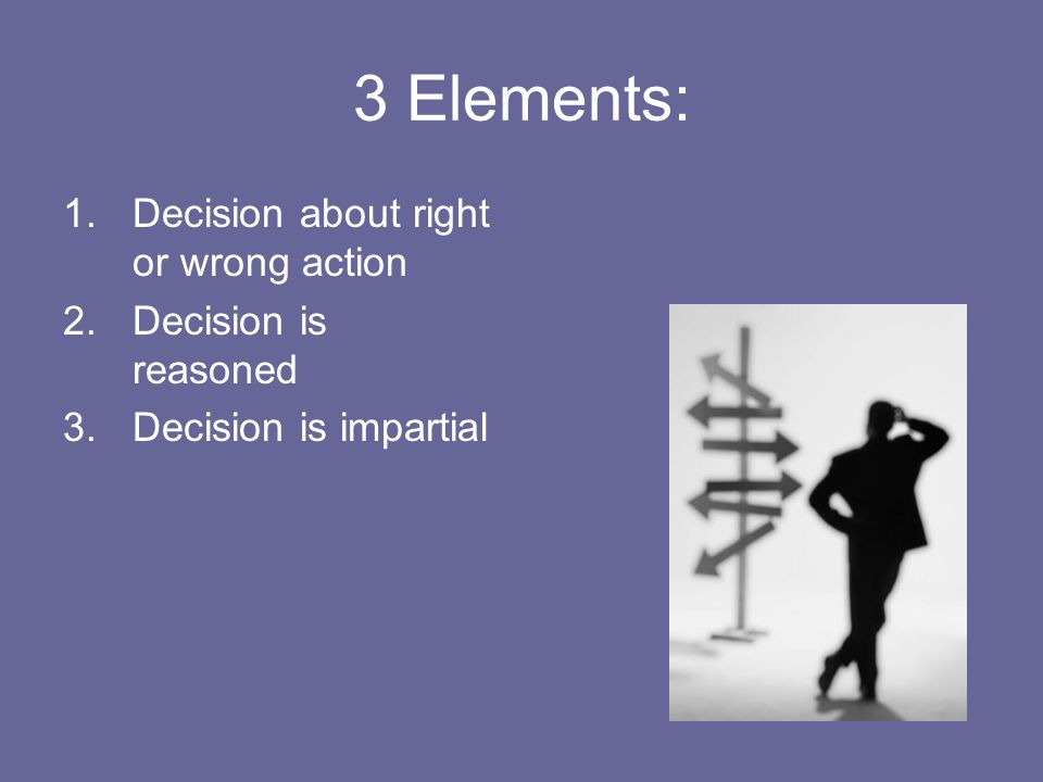 3 Elements: Decision about right or wrong action Decision is reasoned