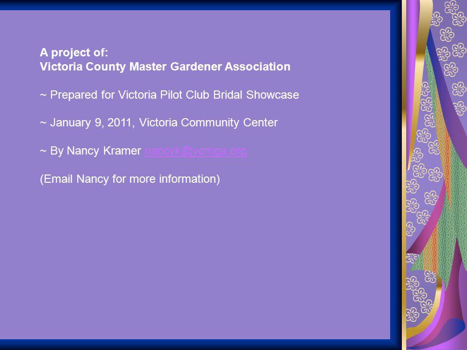 A project of: Victoria County Master Gardener Association. ~ Prepared for Victoria Pilot Club Bridal Showcase.
