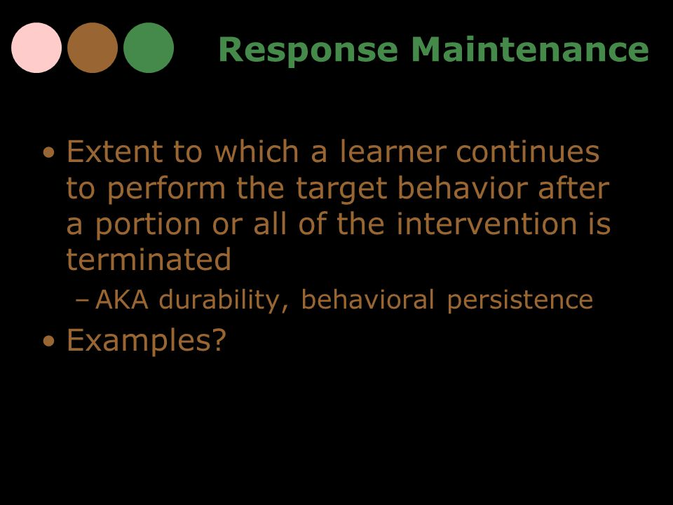 Response Maintenance Extent to which a learner continues to perform the target behavior after a portion or all of the intervention is terminated.
