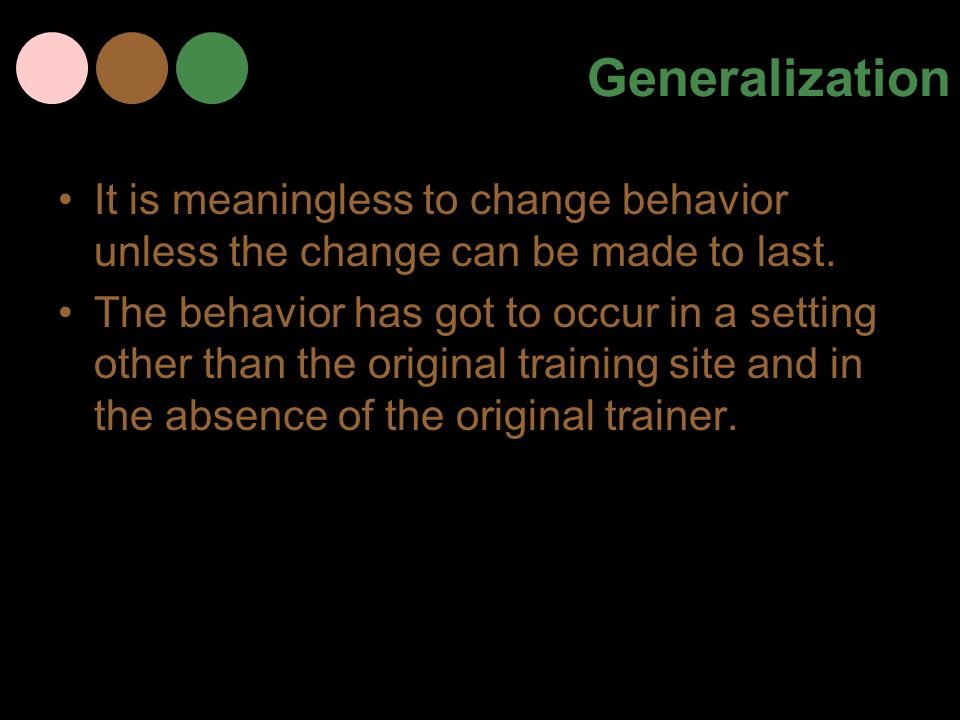 Generalization It is meaningless to change behavior unless the change can be made to last.