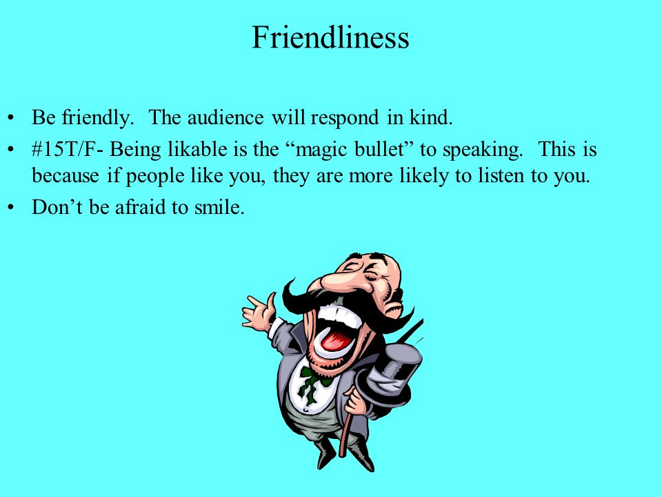 Friendliness Be friendly. The audience will respond in kind.