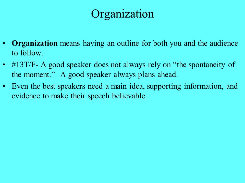 Organization Organization means having an outline for both you and the audience to follow.