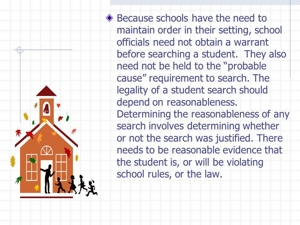 Because schools have the need to maintain order in their setting, school officials need not obtain a warrant before searching a student.