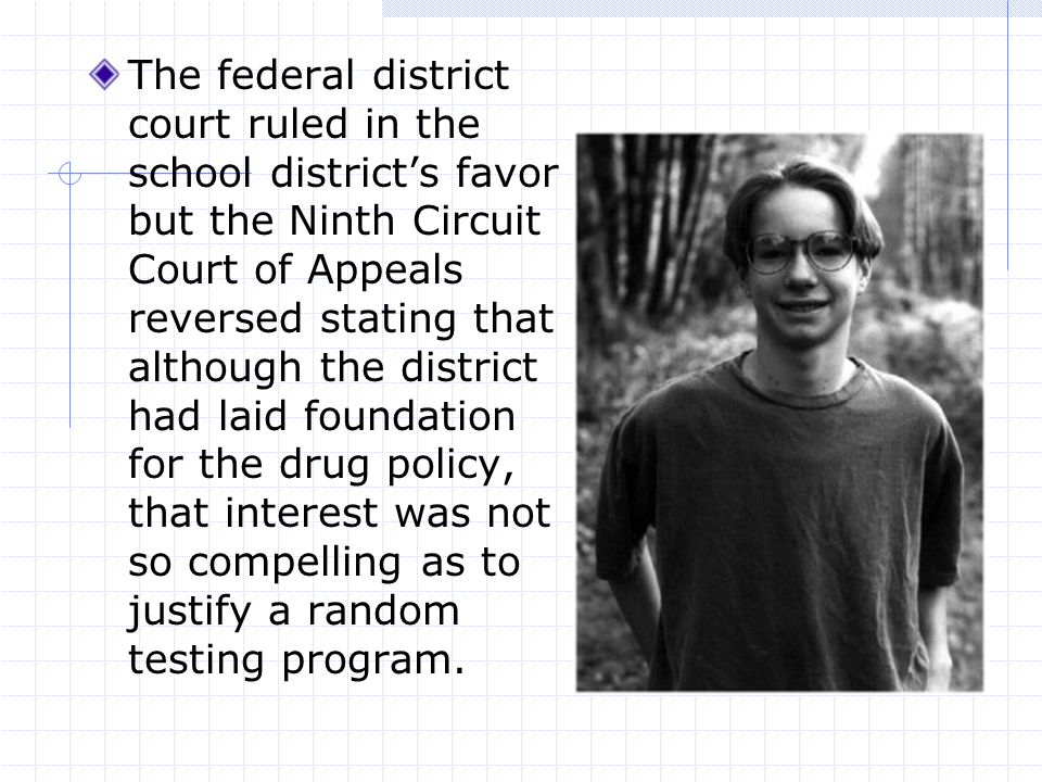 The federal district court ruled in the school district's favor but the Ninth Circuit Court of Appeals reversed stating that although the district had laid foundation for the drug policy, that interest was not so compelling as to justify a random testing program.