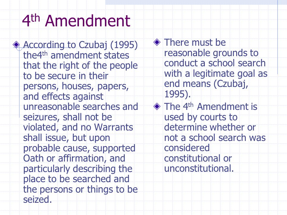 4th Amendment There must be reasonable grounds to conduct a school search with a legitimate goal as end means (Czubaj, 1995).
