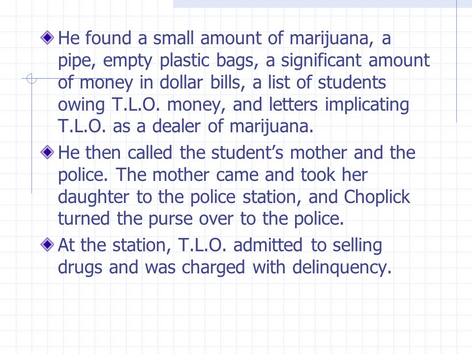 He found a small amount of marijuana, a pipe, empty plastic bags, a significant amount of money in dollar bills, a list of students owing T.L.O. money, and letters implicating T.L.O. as a dealer of marijuana.
