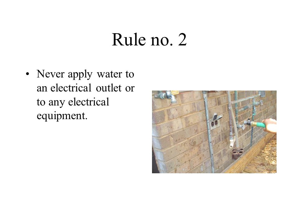 Rule no. 2 Never apply water to an electrical outlet or to any electrical equipment.
