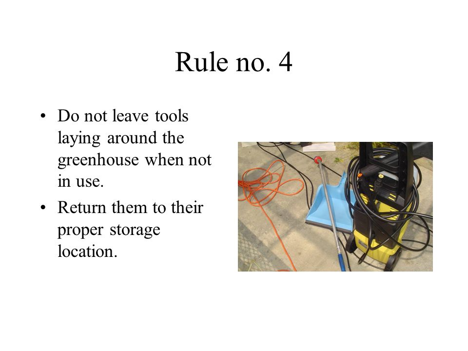 Rule no. 4 Do not leave tools laying around the greenhouse when not in use.