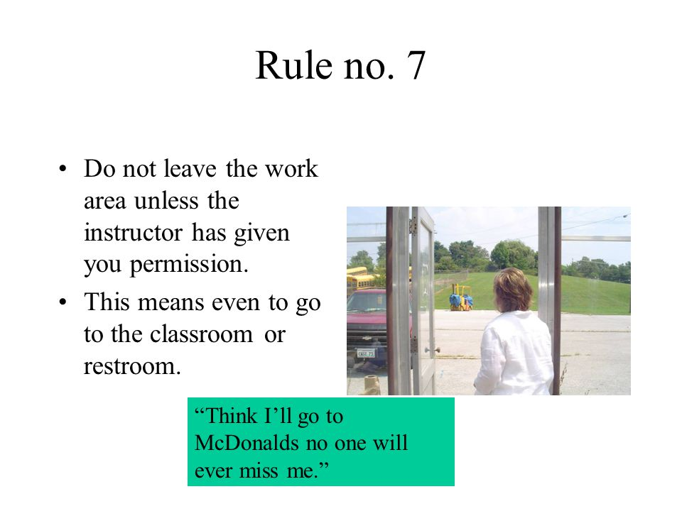Rule no. 7 Do not leave the work area unless the instructor has given you permission. This means even to go to the classroom or restroom.