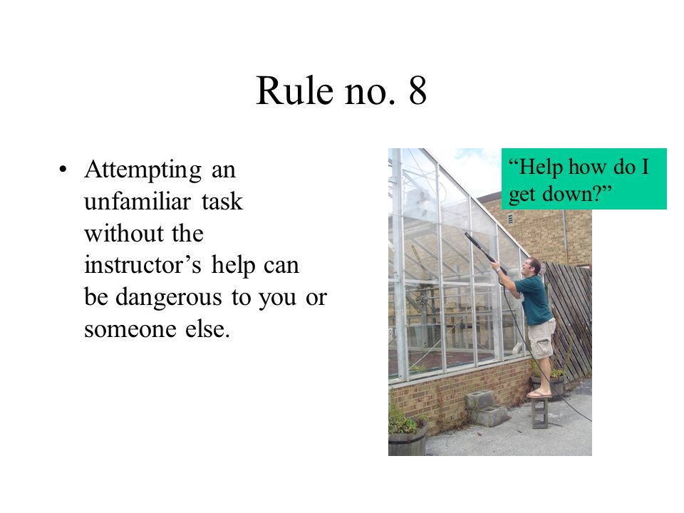Rule no. 8 Attempting an unfamiliar task without the instructor's help can be dangerous to you or someone else.