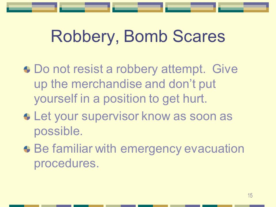 Robbery, Bomb Scares Do not resist a robbery attempt. Give up the merchandise and don't put yourself in a position to get hurt.
