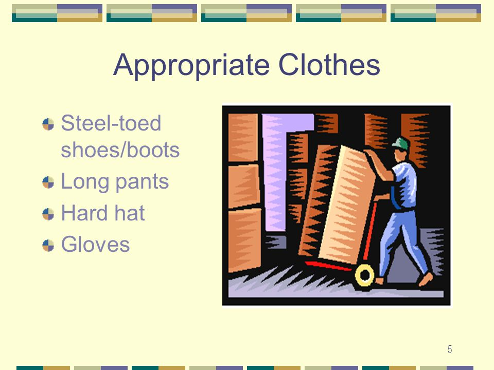Appropriate Clothes Steel-toed shoes/boots Long pants Hard hat Gloves