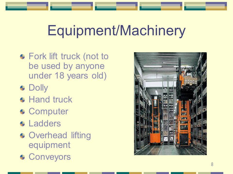 Equipment/Machinery Fork lift truck (not to be used by anyone under 18 years old) Dolly. Hand truck.