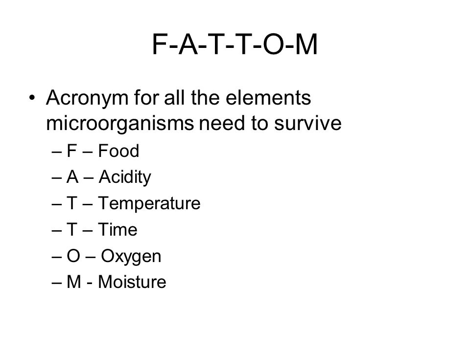 F-A-T-T-O-M Acronym for all the elements microorganisms need to survive. F – Food. A – Acidity. T – Temperature.