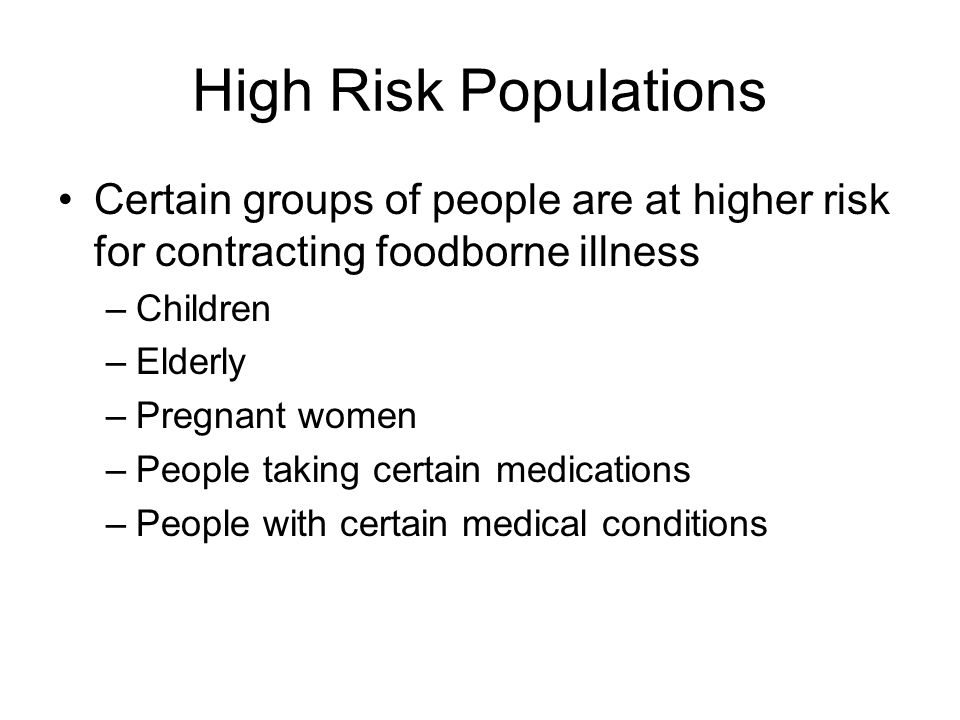 High Risk Populations Certain groups of people are at higher risk for contracting foodborne illness.