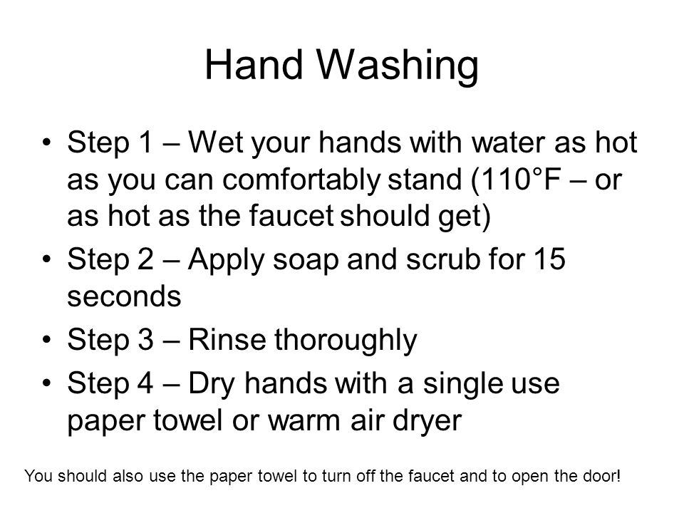 Hand Washing Step 1 – Wet your hands with water as hot as you can comfortably stand (110°F – or as hot as the faucet should get)
