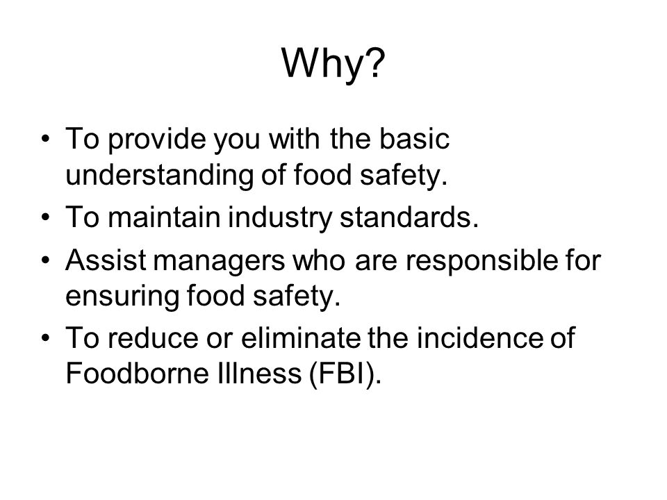 Why To provide you with the basic understanding of food safety.