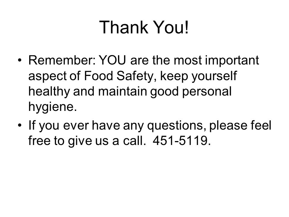Thank You! Remember: YOU are the most important aspect of Food Safety, keep yourself healthy and maintain good personal hygiene.