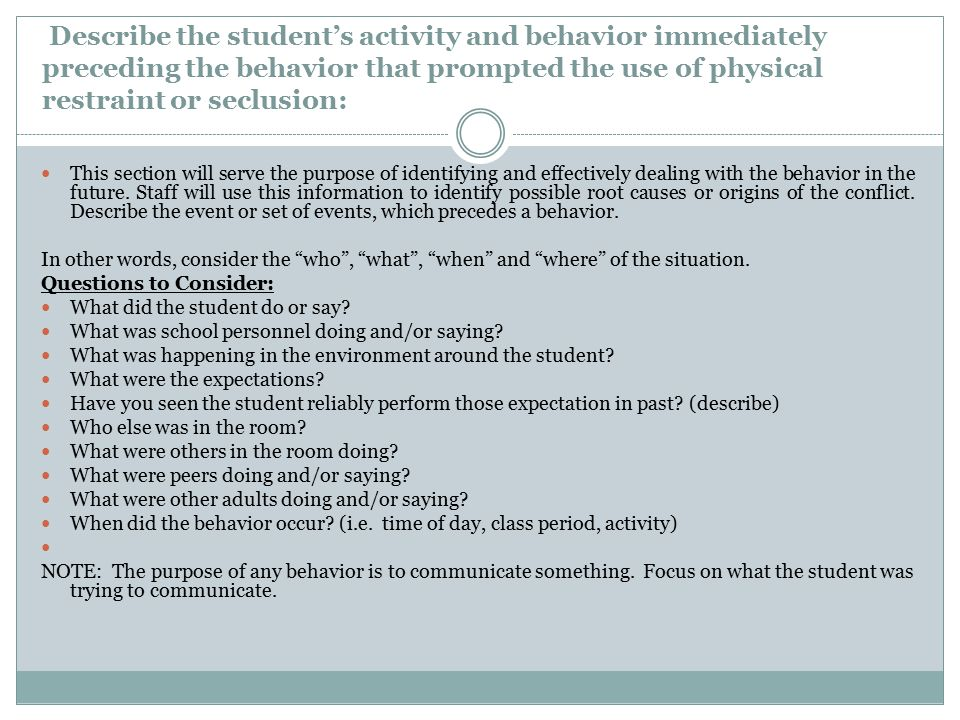 Describe the student's activity and behavior immediately preceding the behavior that prompted the use of physical restraint or seclusion: