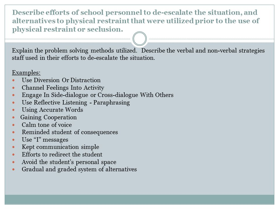 Describe efforts of school personnel to de-escalate the situation, and alternatives to physical restraint that were utilized prior to the use of physical restraint or seclusion.