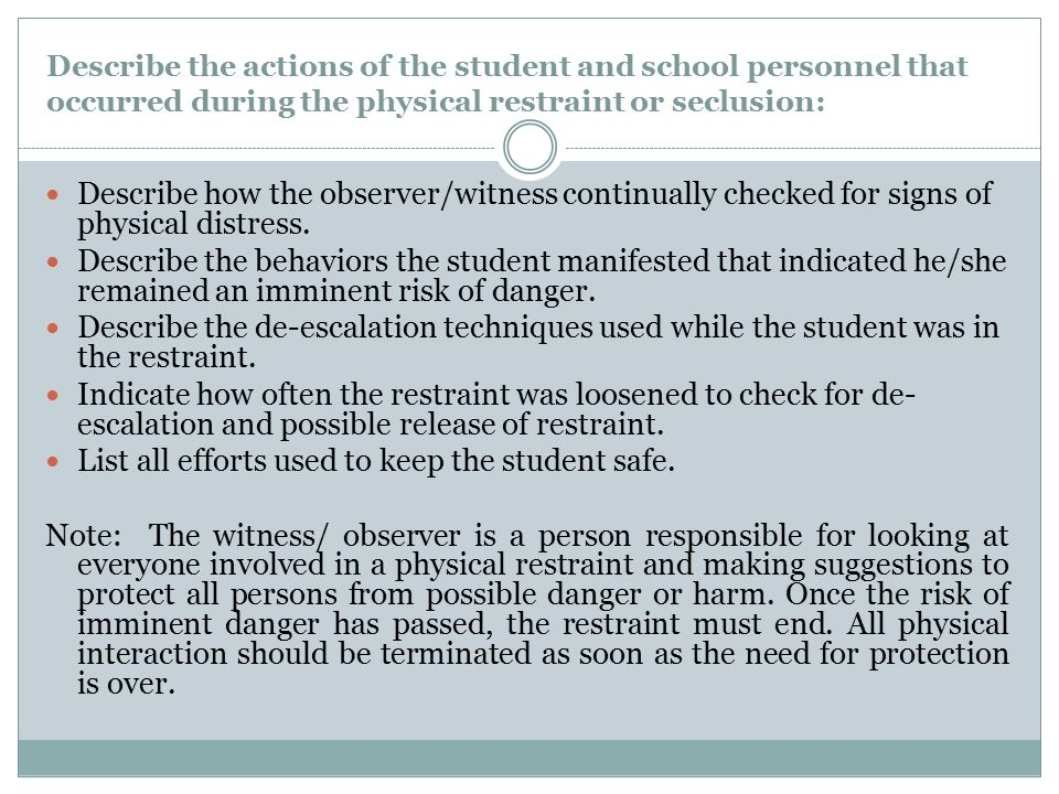 Describe the actions of the student and school personnel that occurred during the physical restraint or seclusion: