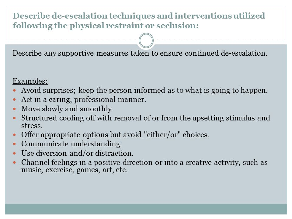 Describe de-escalation techniques and interventions utilized following the physical restraint or seclusion: