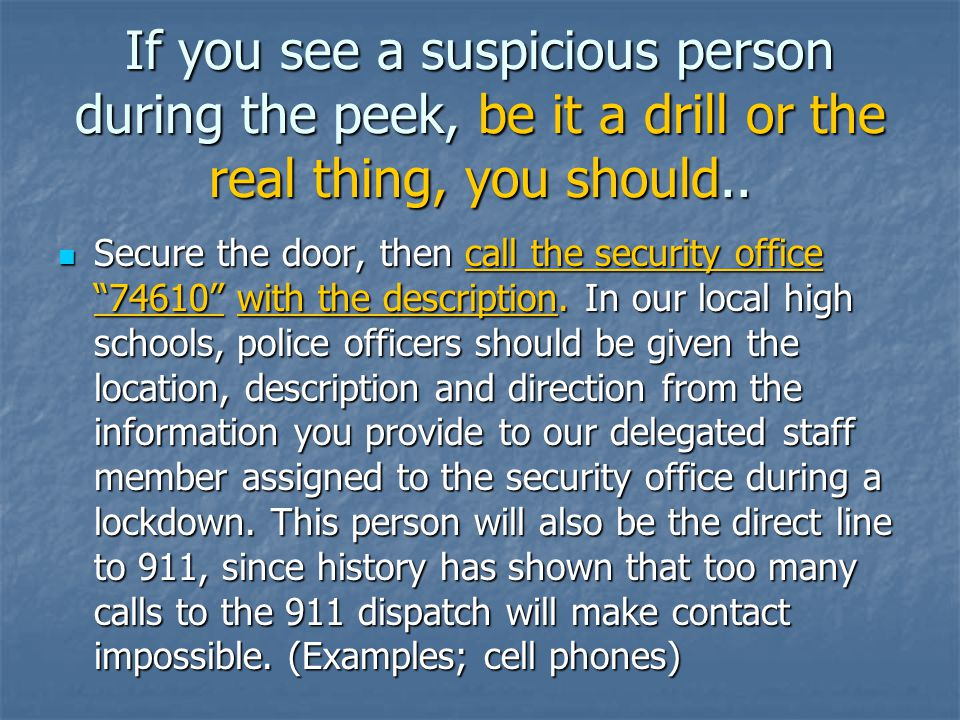 If you see a suspicious person during the peek, be it a drill or the real thing, you should..