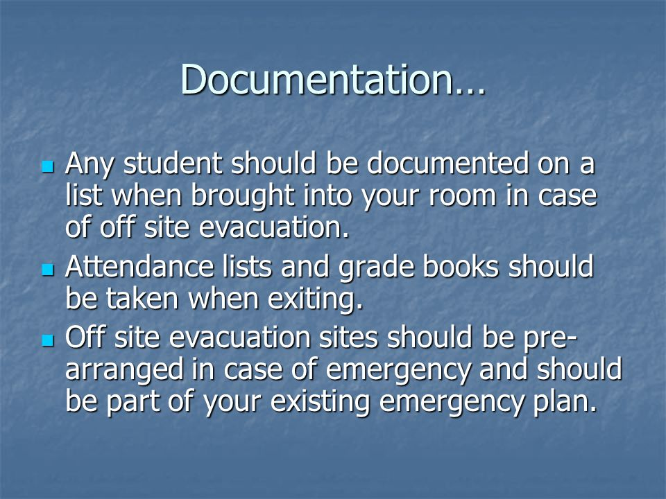 Documentation… Any student should be documented on a list when brought into your room in case of off site evacuation.