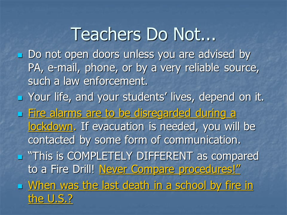 Teachers Do Not... Do not open doors unless you are advised by PA, e-mail, phone, or by a very reliable source, such a law enforcement.