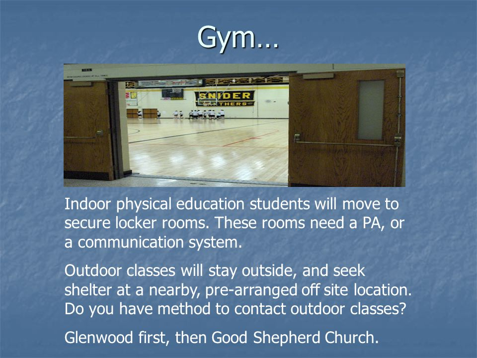 Gym… Indoor physical education students will move to secure locker rooms. These rooms need a PA, or a communication system.