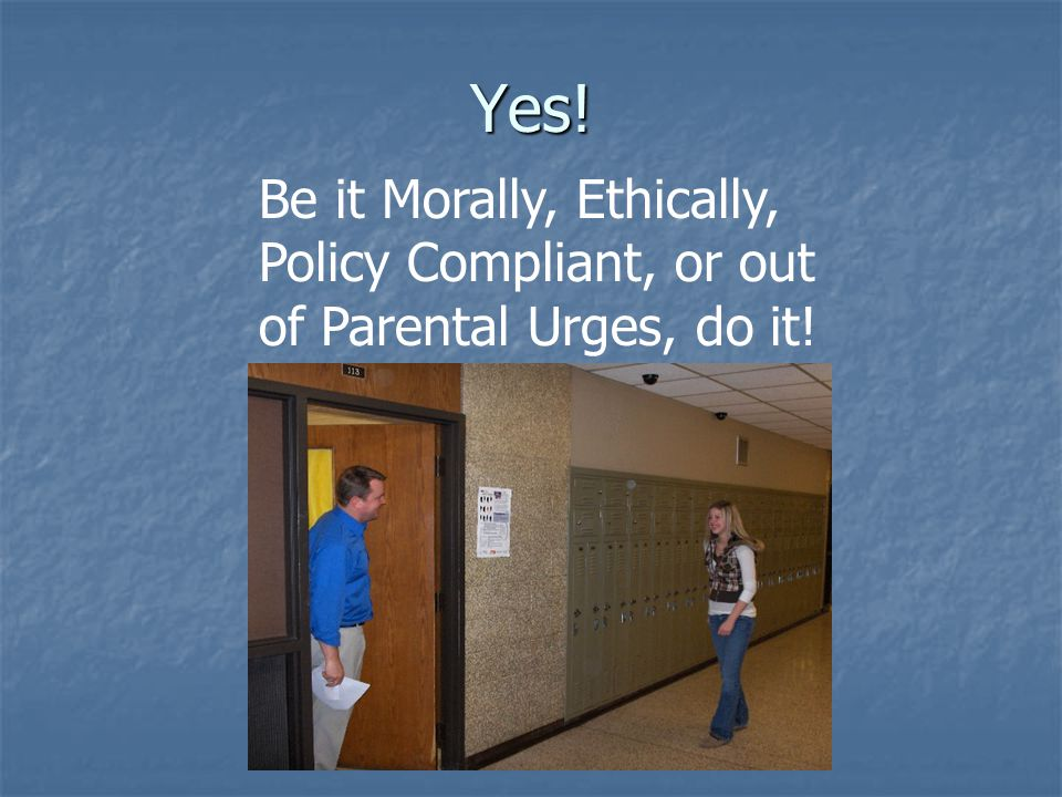 Yes! Be it Morally, Ethically, Policy Compliant, or out of Parental Urges, do it!