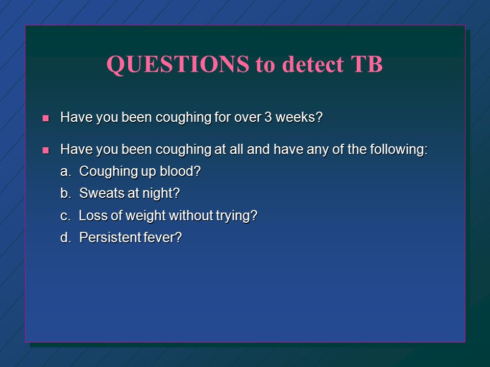 QUESTIONS to detect TB Have you been coughing for over 3 weeks
