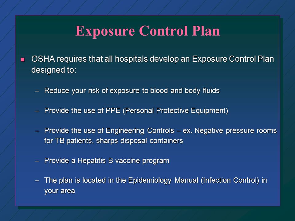 Exposure Control Plan OSHA requires that all hospitals develop an Exposure Control Plan designed to: