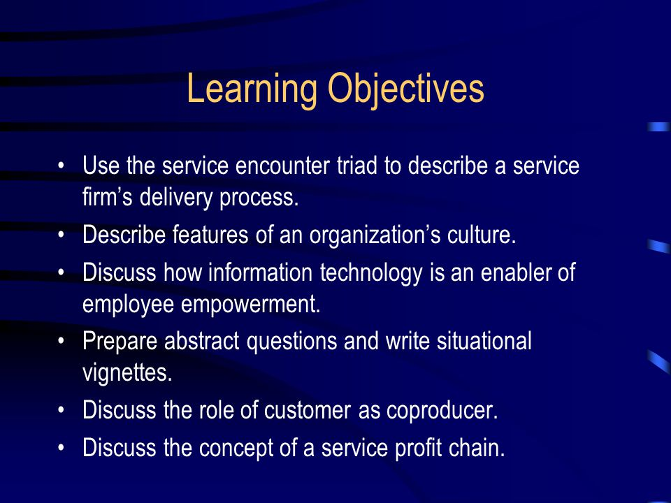 Learning Objectives Use the service encounter triad to describe a service firm's delivery process. Describe features of an organization's culture.