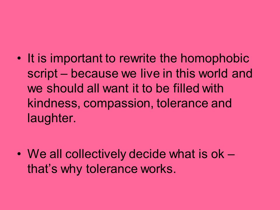 It is important to rewrite the homophobic script – because we live in this world and we should all want it to be filled with kindness, compassion, tolerance and laughter.