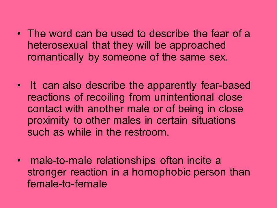 The word can be used to describe the fear of a heterosexual that they will be approached romantically by someone of the same sex.
